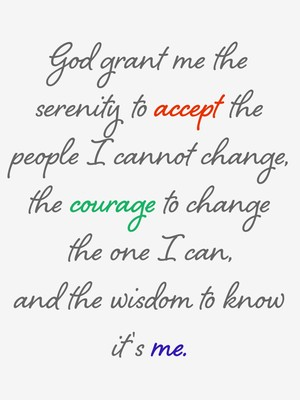 God grant me the serenity to accept the people I cannot change, the courage to change the one I can, and the wisdom to know it's me.