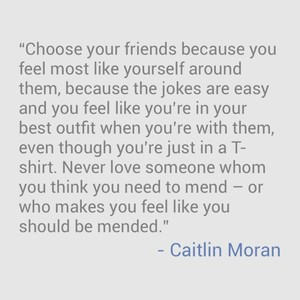 """Choose your friends because you feel most like yourself around them, because the jokes are easy and you feel like you're in your best outfit when you're with them, even though you're just in a T-shirt. Never love someone whom you think you need to mend – or who makes you feel like you should be mended."" - Caitlin Moran"