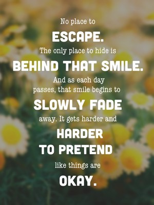 No place to escape. The only place to hide is behind that smile. And as each day passes, that smile begins to slowly fade away. It gets harder and harder to pretend like things are okay.