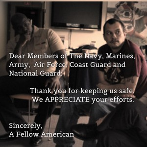 Dear Members of The Navy, Marines, Army, Air Force, Coast Guard and National Guard: Thank you for keeping us safe. We APPRECIATE your efforts. Sincerely, A Fellow American