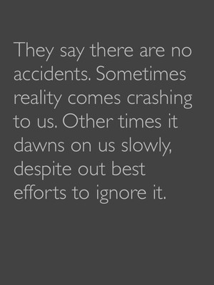 They say there are no accidents. Sometimes reality comes crashing to us. Other times it dawns on us slowly, despite out best efforts to ignore it.