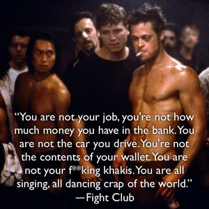 """""""You are not your job, you're not how much money you have in the bank. You are not the car you drive. You're not the contents of your wallet. You are not your f**king khakis. You are all singing, all dancing crap of the world."""" ―Fight Club"""