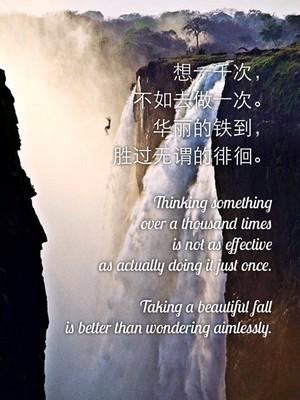 想一千次, 不如去做一次。 华丽的铁到, 胜过无谓的徘徊。 Thinking something over a thousand times is not as effective as actually doing it just once. Taking a beautiful fall is better than wondering aimlessly.