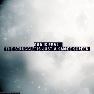 """God is real. """"The Struggle"""" is just a smoke screen."""