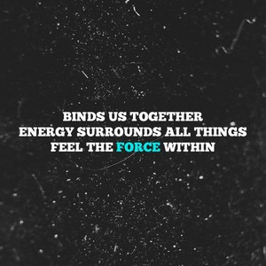 Binds us together Energy surrounds all things Feel the Force within