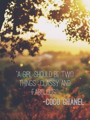"""A girl should be two things : classy and fabulous.""-Coco Chanel"