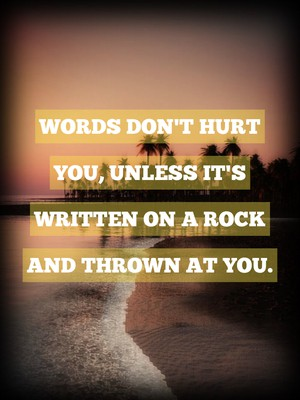 Words don't hurt you, unless it's written on a rock and thrown at you.