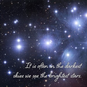 It is often in the darkest skies we see the brightest stars.