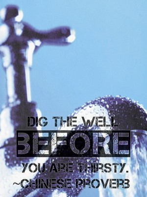Dig the well before you are thirsty. ~Chinese Proverb