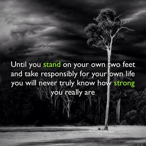 Until you stand on your own two feet and take responsibly for your own life you will never truly know how strong you really are