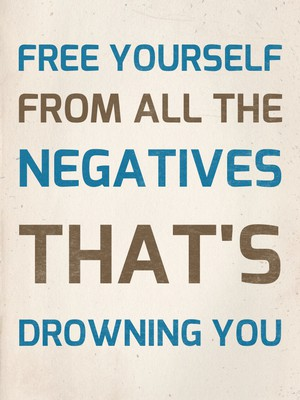 FREE YOURSELF FROM ALL THE NEGATIVES THAT'S DROWNING YOU