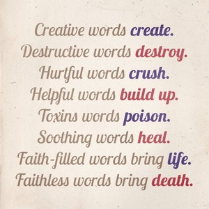 Creative words create. Destructive words destroy. Hurtful words crush. Helpful words build up. Toxins words poison. Soothing words heal. Faith-filled words bring life. Faithless words bring death.