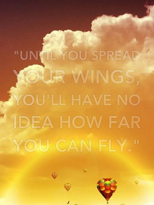 """""""Until you spread your wings, you'll have no idea how far you can fly."""""""