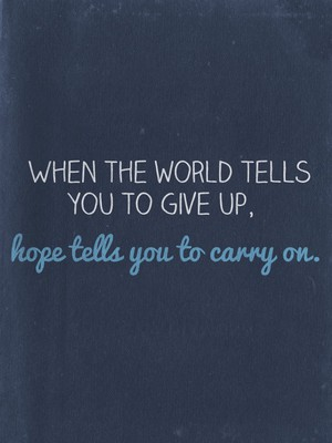 When the world tells you to give up, hope tells you to carry on.
