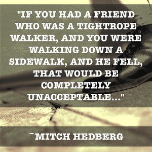 """""""If you had a friend who was a tightrope walker, and you were walking down a sidewalk, and he fell, that would be completely unacceptable..."""" ~Mitch Hedberg"""