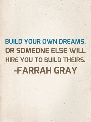 Build your own dreams, or someone else will hire you to build theirs. -Farrah Gray
