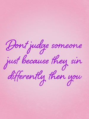 Dont judge someone just because they sin differently then you