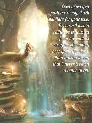 Even when youpush me away, I will still fight for your love.Because I wouldrather be exhaustedfrom the endlessstruggle of winning over your affections, than having to say that I never took ona battle at all.