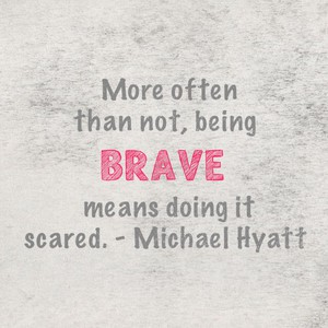 More often than not, being brave means doing it scared. - Michael Hyatt