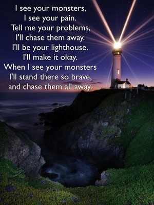 I see your monsters, I see your pain. Tell me your problems, I'll chase them away. I'll be your lighthouse. I'll make it okay. When I see your monsters I'll stand there so brave, and chase them all away.