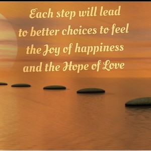 Each step will lead to better choices to feel the Joy of happiness and the Hope of Love