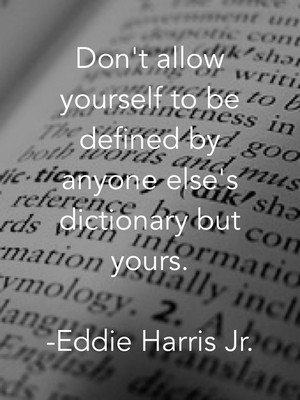 Don't allow yourself to be defined by anyone else's dictionary but yours. -Eddie Harris Jr.