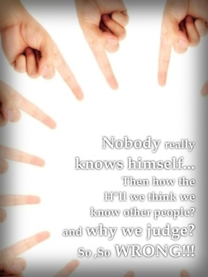 Nobody really knows himself... Then how the H*ll we think we know other people? and why we judge? So ,So WRONG!!!