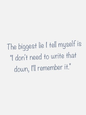 "The biggest lie I tell myself is ""I don't need to write that down, I'll remember it."""