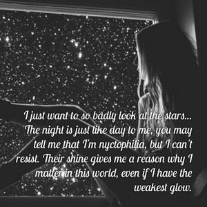 I just want to so badly look at the stars... The night is just like day to me, you may tell me that I'm nyctophilia, but I can't resist. Their shine gives me a reason why I matter in this world, even if I have the weakest glow.