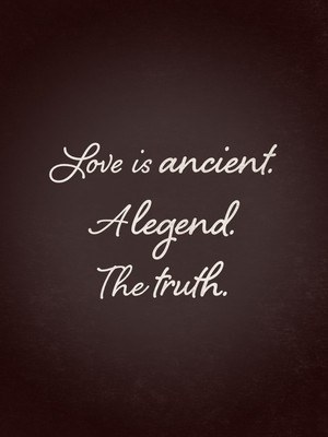 Love is ancient. A legend. The truth.