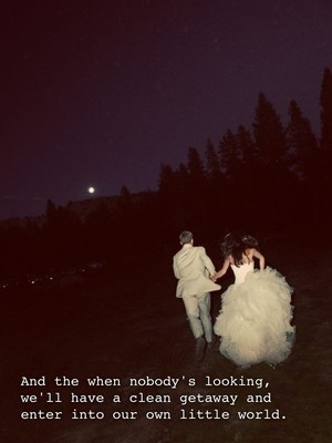 And the when nobody's looking, we'll have a clean getaway and enter into our own little world.