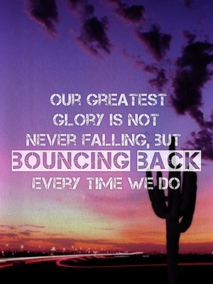 Our greatest glory is not never falling, but bouncing back every time we do
