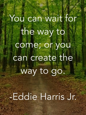 You can wait for the way to come; or you can create the way to go. -Eddie Harris Jr.