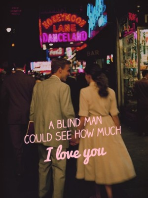 A blind man could see how much I love you