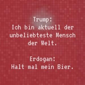 Trump: Ich bin aktuell der unbeliebteste Mensch der Welt. Erdogan: Halt mal mein Bier.