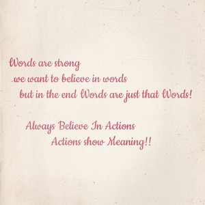 Words are strong we want to believe in words but in the end Words are just that Words! Always Believe In Actions Actions show Meaning!!