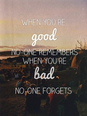When you're good no-one remembers When you're bad no-one forgets