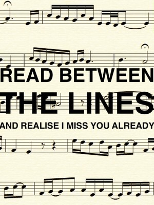 Read between the lines and realise I miss you already