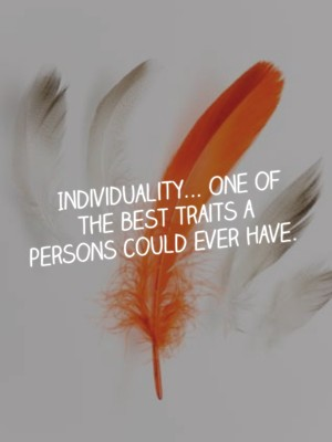 Individuality... One of the best traits a persons could ever have.