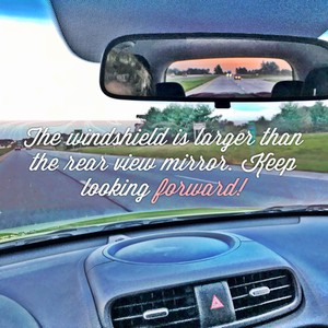 The windshield is larger than the rear view mirror. Keep looking forward!