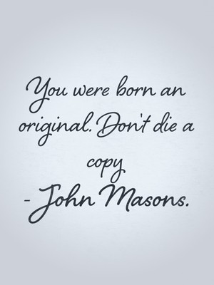 You were born an original. Don't die a copy - John Masons.