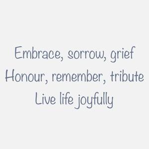Embrace, sorrow, grief Honour, remember, tribute Live life joyfully