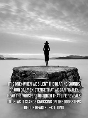 It is only when we silent the blaring sounds of our daily existence that we can finally hear the whispers of truth that life reveals to us, as it stands knocking on the doorsteps of our hearts. ~K.T. Jong