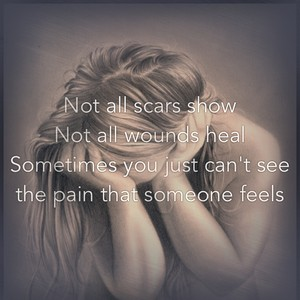 Not all scars show Not all wounds heal Sometimes you just can't see the pain that someone feels