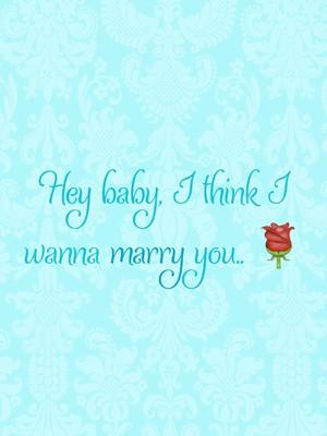 Hey baby, I think I wanna marry you.. 🌹