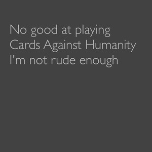 No good at playing Cards Against Humanity I'm not rude enough