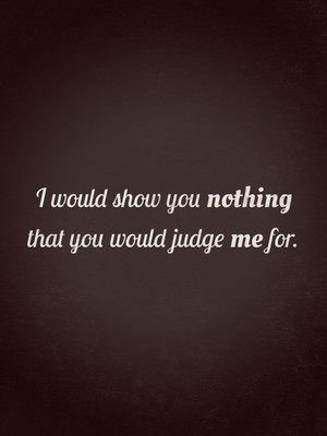 I would show you nothing that you would judge me for.