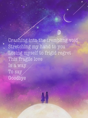 Crashing into the trembling void Stretching my hand to you Losing myself to frigid regret This fragile love Is a way To say Goodbye