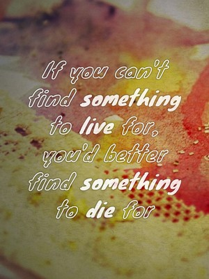 If you can't find something to live for, you'd better find something to die for