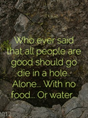Who ever said that all people are good should go die in a hole.. Alone... With no food... Or water...